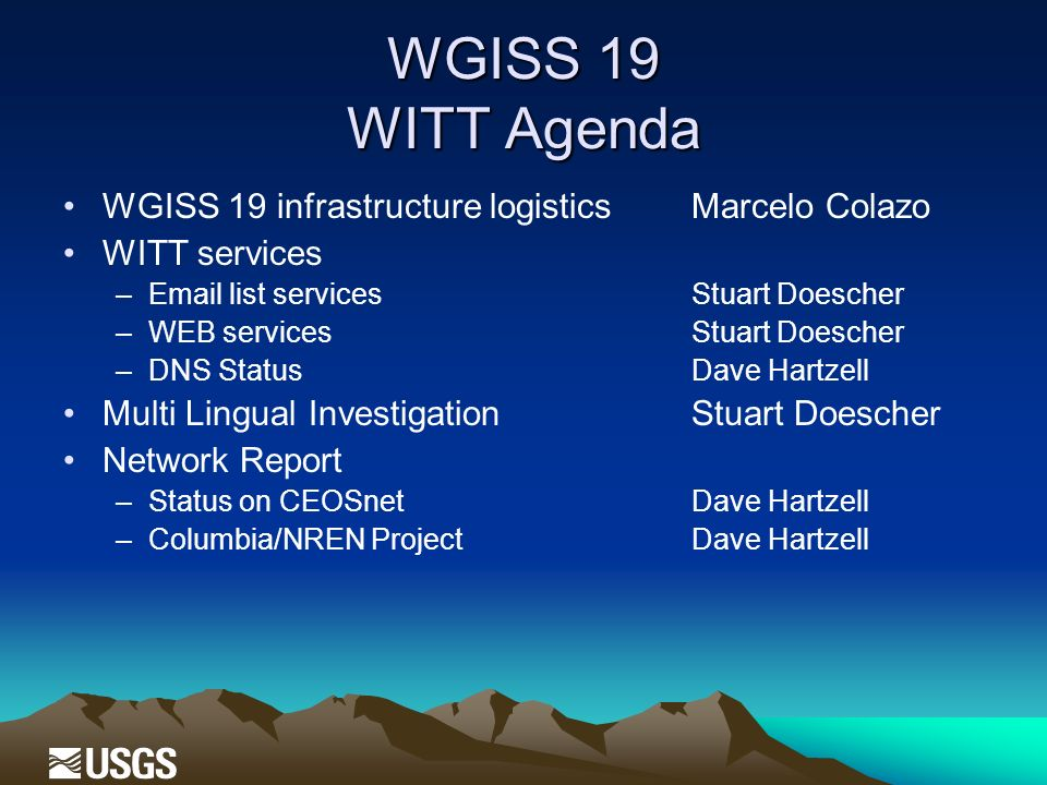 WGISS 19 WITT Agenda WGISS 19 infrastructure logisticsMarcelo Colazo WITT services –Email list services Stuart Doescher –WEB services Stuart Doescher –DNS StatusDave Hartzell Multi Lingual InvestigationStuart Doescher Network Report –Status on CEOSnetDave Hartzell –Columbia/NREN ProjectDave Hartzell