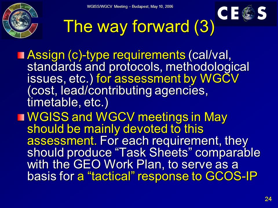 24 WGISS/WGCV Meeting – Budapest, May 10, 2006 The way forward (3) Assign (c)-type requirements (cal/val, standards and protocols, methodological issues, etc.) for assessment by WGCV (cost, lead/contributing agencies, timetable, etc.) WGISS and WGCV meetings in May should be mainly devoted to this assessment.