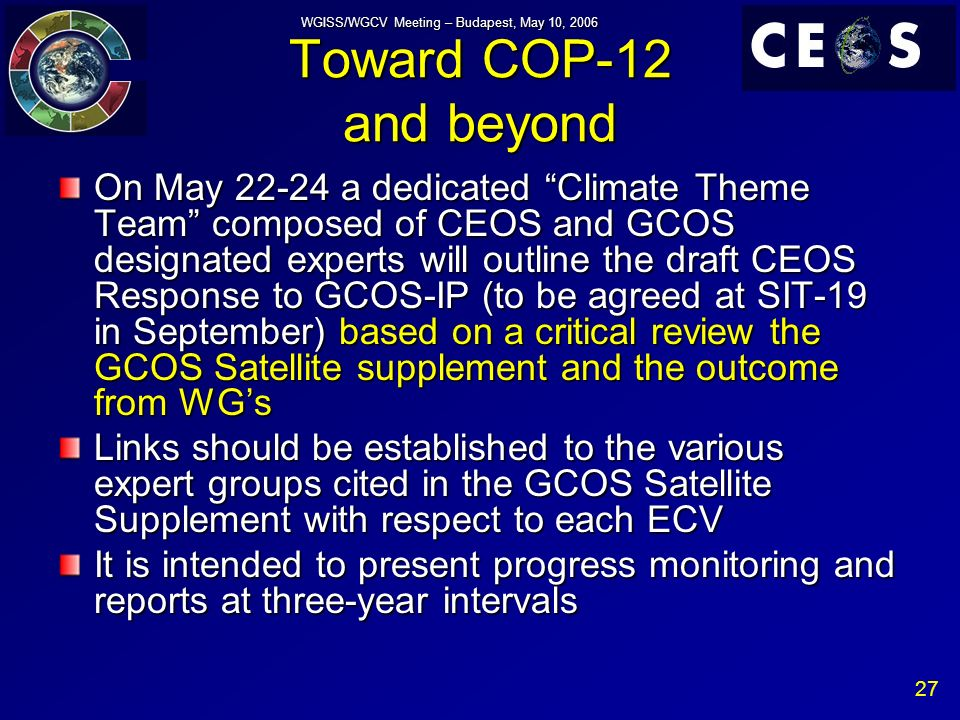 27 WGISS/WGCV Meeting – Budapest, May 10, 2006 Toward COP-12 and beyond On May a dedicated Climate Theme Team composed of CEOS and GCOS designated experts will outline the draft CEOS Response to GCOS-IP (to be agreed at SIT-19 in September) based on a critical review the GCOS Satellite supplement and the outcome from WGs Links should be established to the various expert groups cited in the GCOS Satellite Supplement with respect to each ECV It is intended to present progress monitoring and reports at three-year intervals