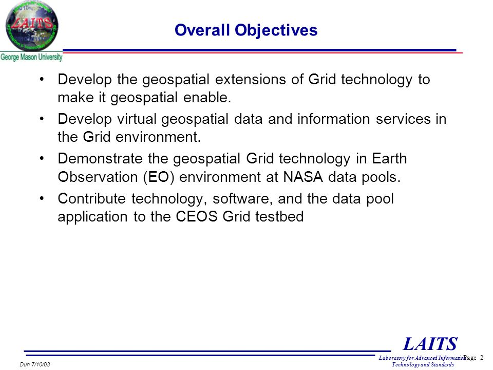 Page 2 LAITS Laboratory for Advanced Information Technology and Standards Duh 7/10/03 Overall Objectives Develop the geospatial extensions of Grid technology to make it geospatial enable.
