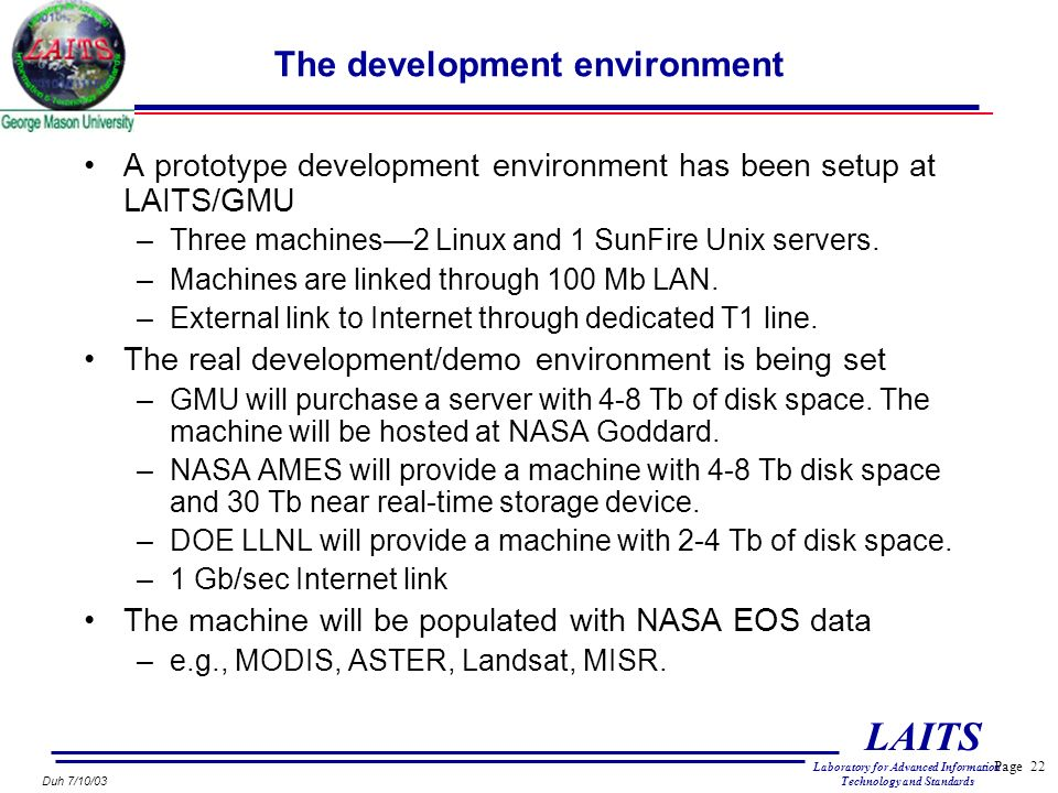 Page 22 LAITS Laboratory for Advanced Information Technology and Standards Duh 7/10/03 The development environment A prototype development environment has been setup at LAITS/GMU –Three machines2 Linux and 1 SunFire Unix servers.
