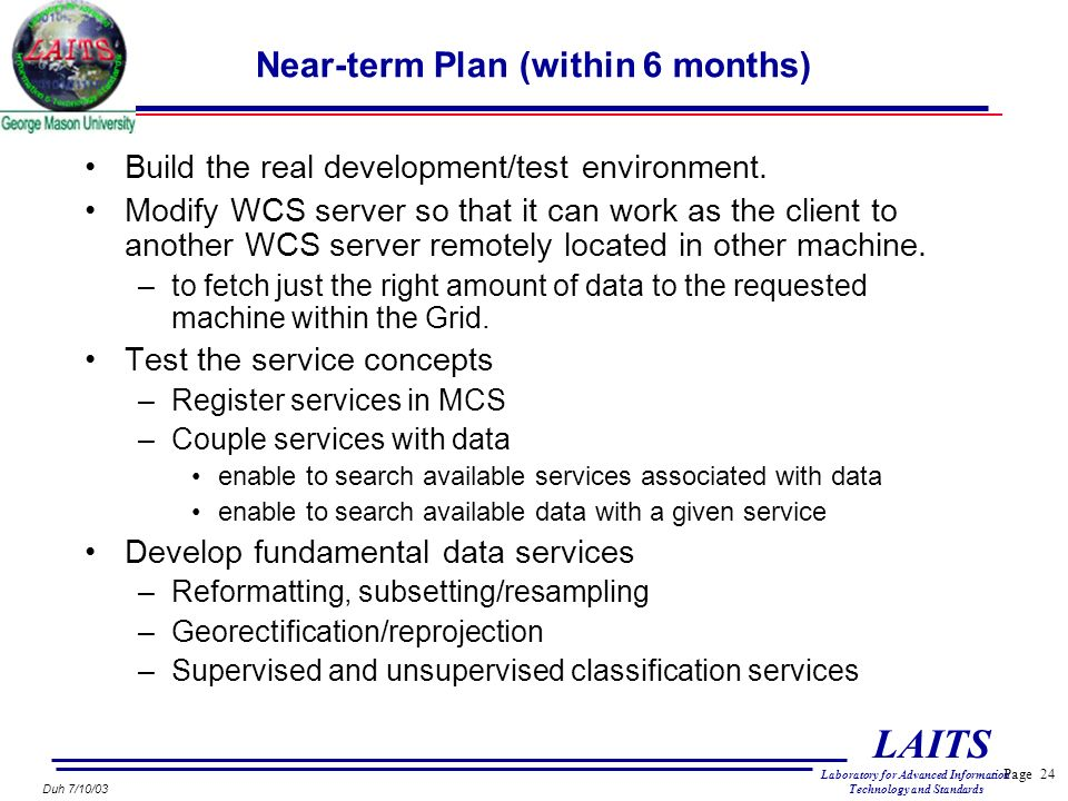 Page 24 LAITS Laboratory for Advanced Information Technology and Standards Duh 7/10/03 Near-term Plan (within 6 months) Build the real development/test environment.