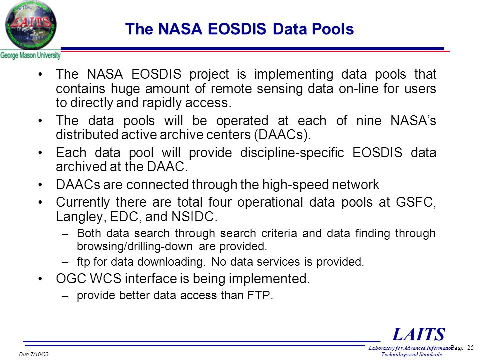 Page 25 LAITS Laboratory for Advanced Information Technology and Standards Duh 7/10/03 The NASA EOSDIS Data Pools The NASA EOSDIS project is implementing data pools that contains huge amount of remote sensing data on-line for users to directly and rapidly access.