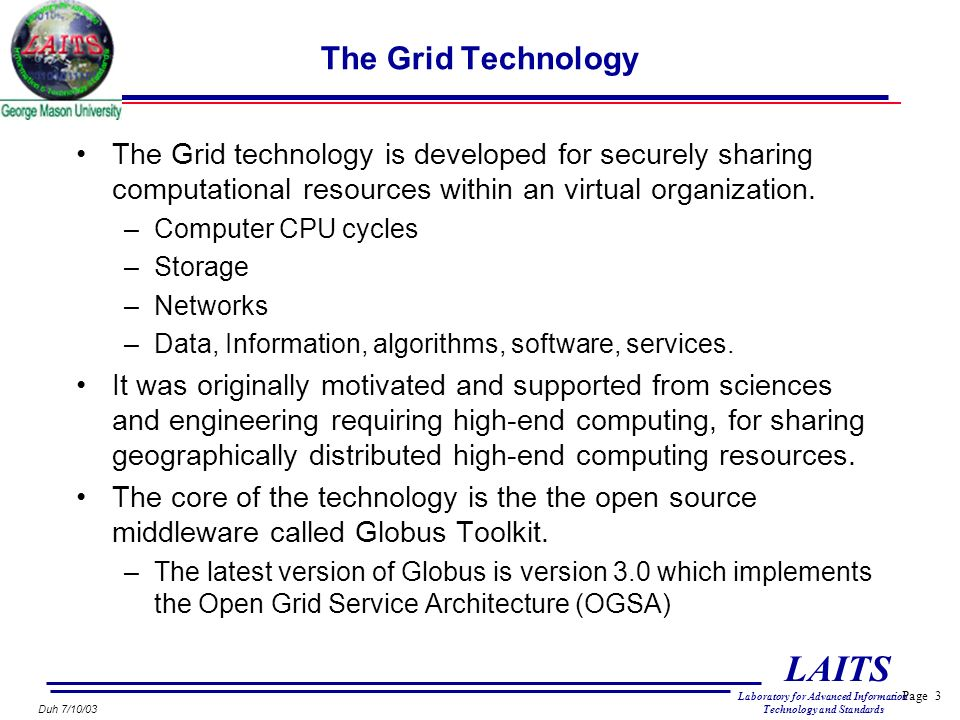 Page 3 LAITS Laboratory for Advanced Information Technology and Standards Duh 7/10/03 The Grid Technology The Grid technology is developed for securely sharing computational resources within an virtual organization.