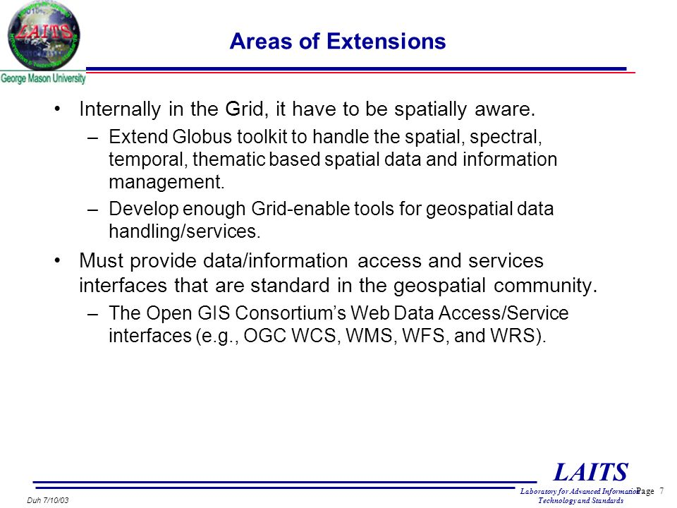 Page 7 LAITS Laboratory for Advanced Information Technology and Standards Duh 7/10/03 Areas of Extensions Internally in the Grid, it have to be spatially aware.