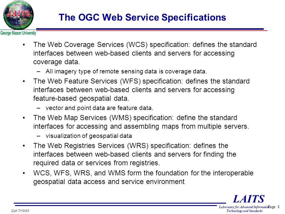 Page 8 LAITS Laboratory for Advanced Information Technology and Standards Duh 7/10/03 The OGC Web Service Specifications The Web Coverage Services (WCS) specification: defines the standard interfaces between web-based clients and servers for accessing coverage data.