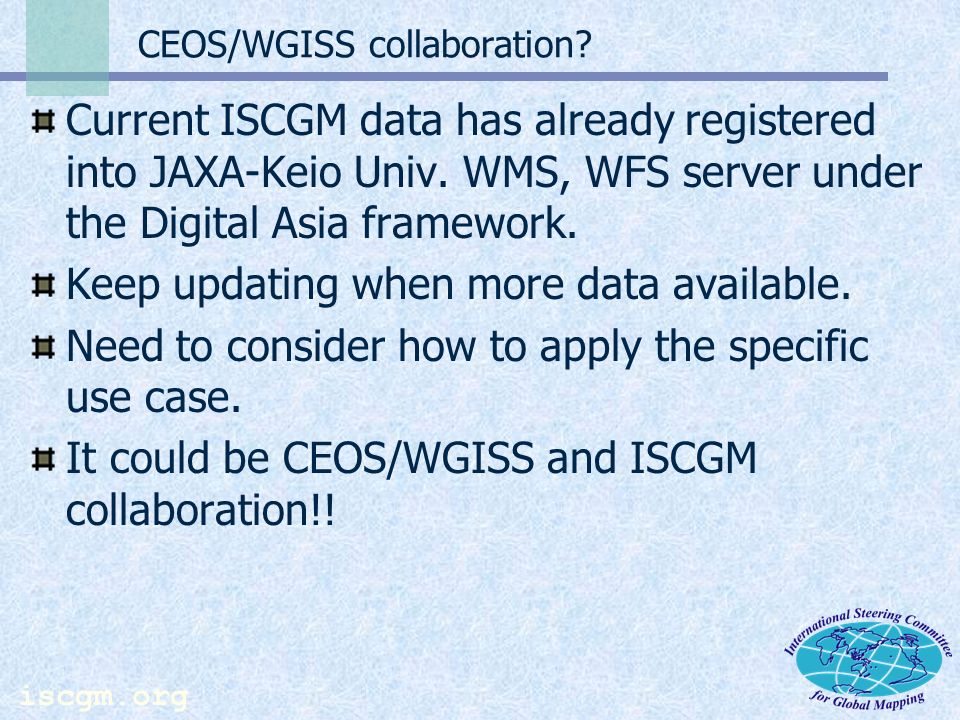 iscgm.org Other Information Global Map Specification Version 1.2 Released Minor change, reflecting result of ISCGM12 ISCGM13 scheduled for November 2006 in Santiago, Chile.