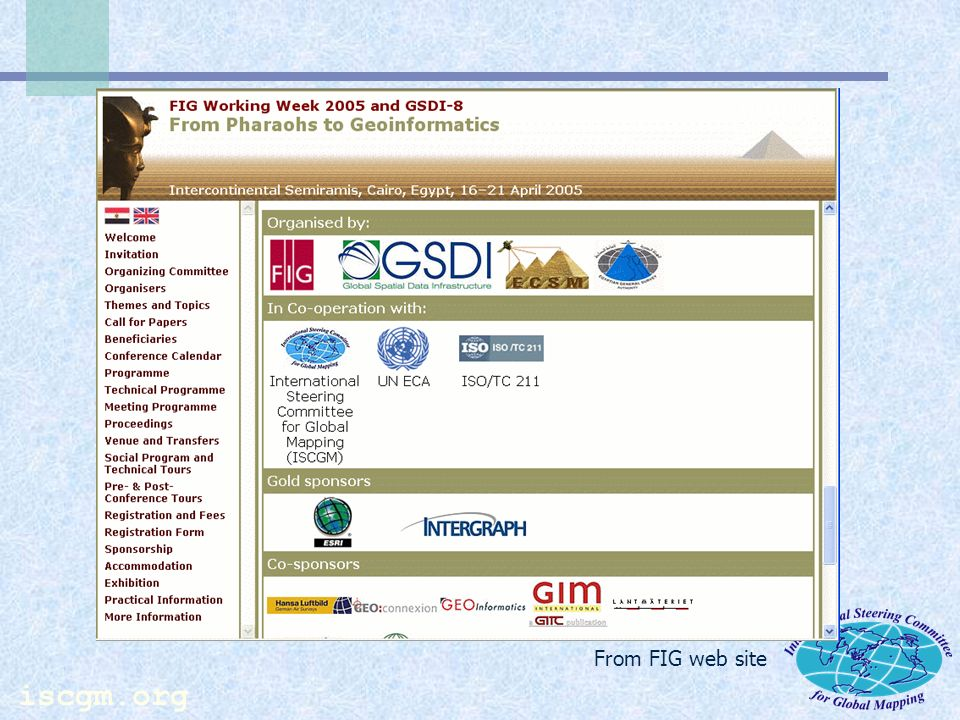 iscgm.org Countries and Organizations of Participants (2005) Afghanistan AG CHO-Remote Sensing and GIS-Institute AlgeriaNational Institute of Cartography and Remote Sensing BrazilBrazilian Institute of Geography and Statistics FijiMinistry of Lands and Mineral Resources NepalTopographical Survey Branch, Survey Department Palestinian Authority Ministry of Planning MacedoniaState Authority of Geodetic Works UzbekistanNational Center of Geodesy and Cartography Laboratory of Digital Mapping