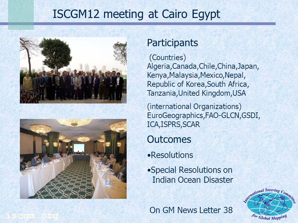 iscgm.org ISCGM12 meeting at Cairo Egypt Participants (Countries) Algeria,Canada,Chile,China,Japan, Kenya,Malaysia,Mexico,Nepal, Republic of Korea,South Africa, Tanzania,United Kingdom,USA (international Organizations) EuroGeographics,FAO-GLCN,GSDI, ICA,ISPRS,SCAR Outcomes Resolutions Special Resolutions on Indian Ocean Disaster On GM News Letter 38