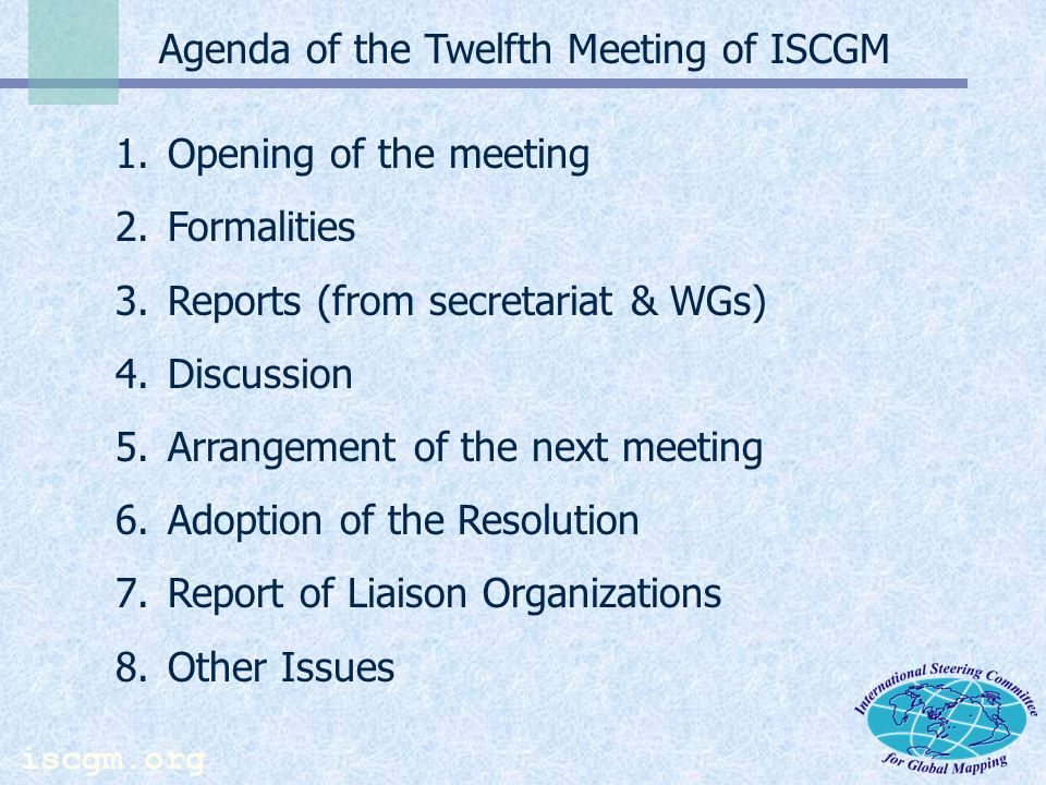 iscgm.org Agenda of the Twelfth Meeting of ISCGM 1.Opening of the meeting 2.Formalities 3.Reports (from secretariat & WGs) 4.Discussion 5.Arrangement of the next meeting 6.Adoption of the Resolution 7.Report of Liaison Organizations 8.Other Issues