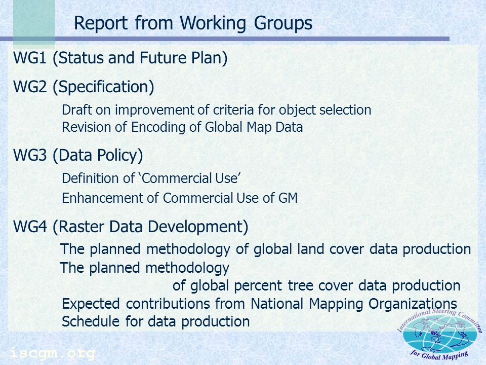 iscgm.org Report from Working Groups WG1 (Status and Future Plan) WG2 (Specification) Draft on improvement of criteria for object selection Revision of Encoding of Global Map Data WG3 (Data Policy) Definition of Commercial Use Enhancement of Commercial Use of GM WG4 (Raster Data Development) The planned methodology of global land cover data production The planned methodology of global percent tree cover data production Expected contributions from National Mapping Organizations Schedule for data production
