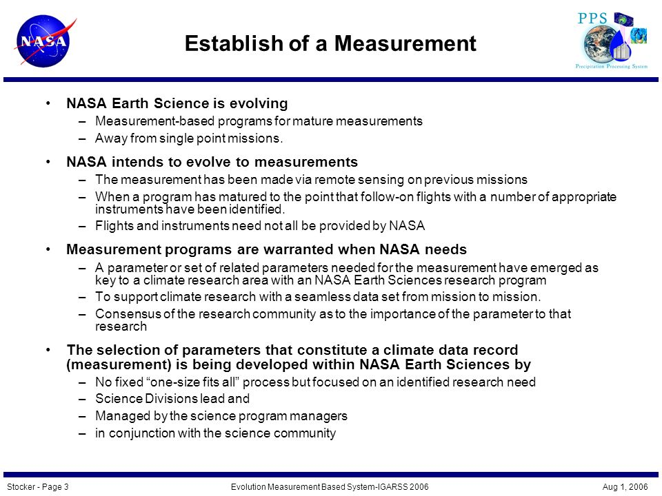 Stocker - Page 4Evolution Measurement Based System-IGARSS 2006 Aug 1, 2006 Characteristics of Measurement Approach Evolution from a science team per mission to a science team per measurement –TRMM science team has become the Precipitation Measurement Missions (PMM) team –Funding and research announcements are focused on the single mission science team Programmatic direction from a single Program Scientist within NASA Hq Earth Sciences.