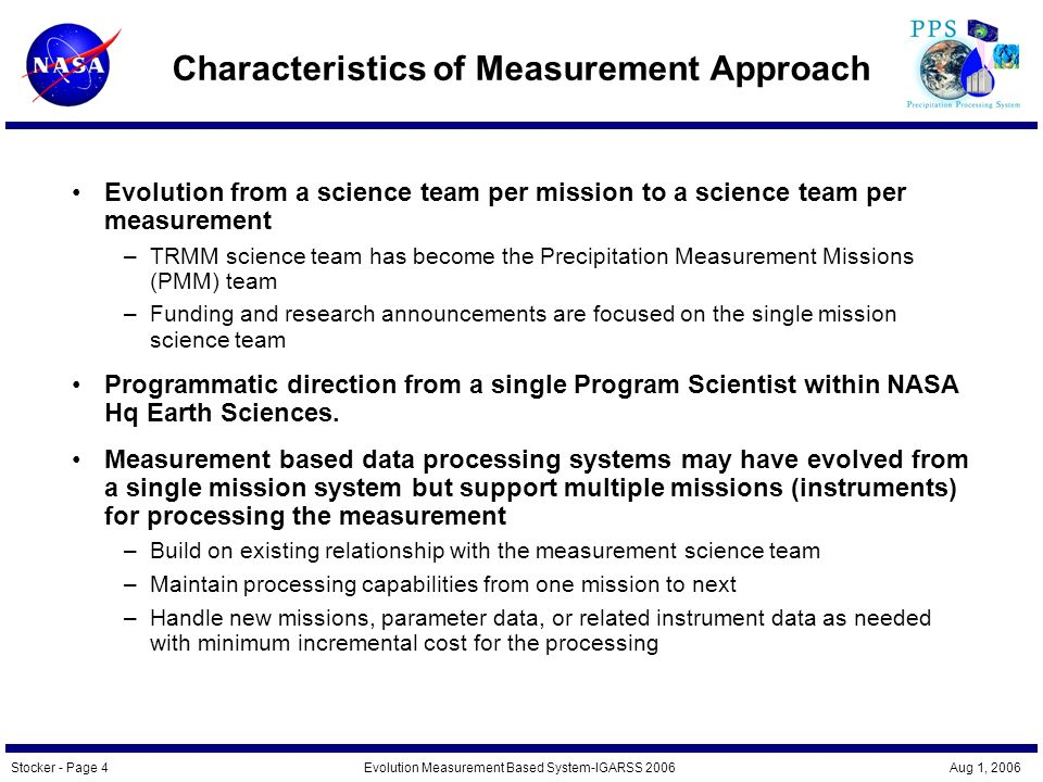 Stocker - Page 5Evolution Measurement Based System-IGARSS 2006 Aug 1, 2006 Advantages of the Measurement Approach Ensures continuity of measurements and data products key to NASA Earth Science research focus Helps ensures that missions are focused on the science measurement needs rather than on the hardware being developed Places missions within the overall direction of the measurement science community Ensures that measurement based science data processing systems –Are under science umbrella rather than the computer science one –Have the science expertise to produce measurement products correctly, efficiently and with continuity –Provides infrastructure support from mission to mission to Keep costs low – through incremental expansion costs Focus on the needs of the measurement data collection and processing Provide measurement expertise and continuity Ensure that processing not so general that all focus on the measurement is lost Facilitates science research on the measurement even when no mission is immediately available.