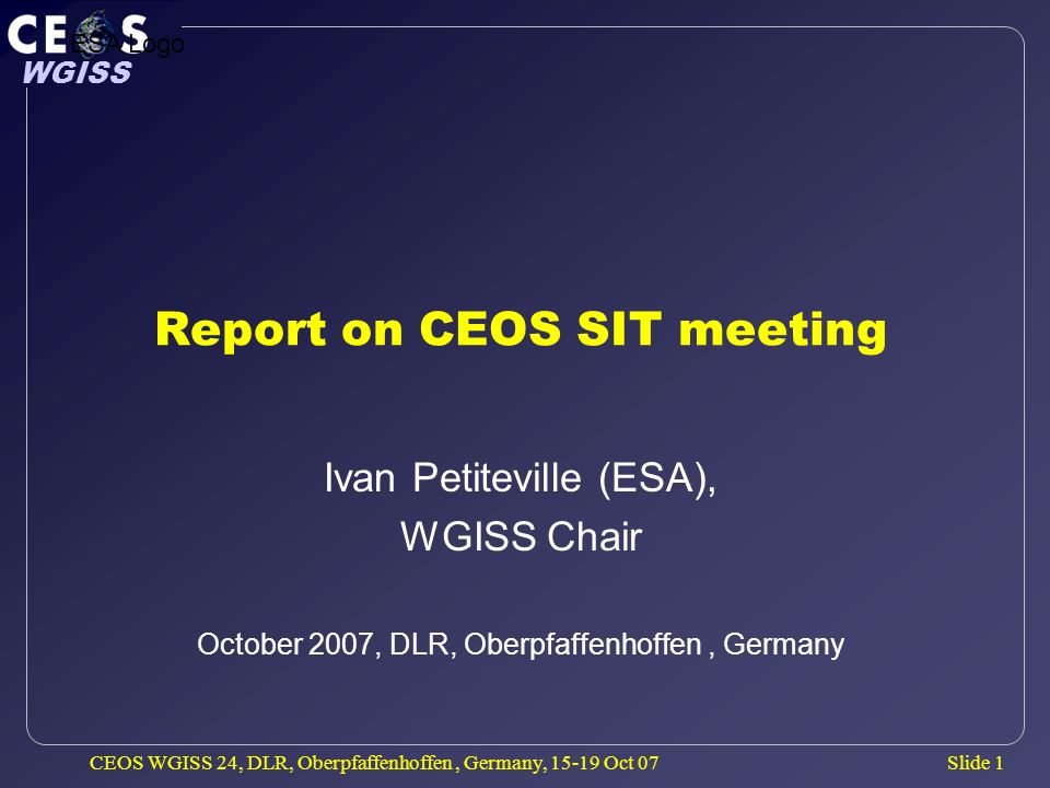 Slide 1 WGISS CEOS WGISS 24, DLR, Oberpfaffenhoffen, Germany, 15-19 Oct 07 Report on CEOS SIT meeting Ivan Petiteville (ESA), WGISS Chair October 2007, DLR, Oberpfaffenhoffen, Germany ESA Logo