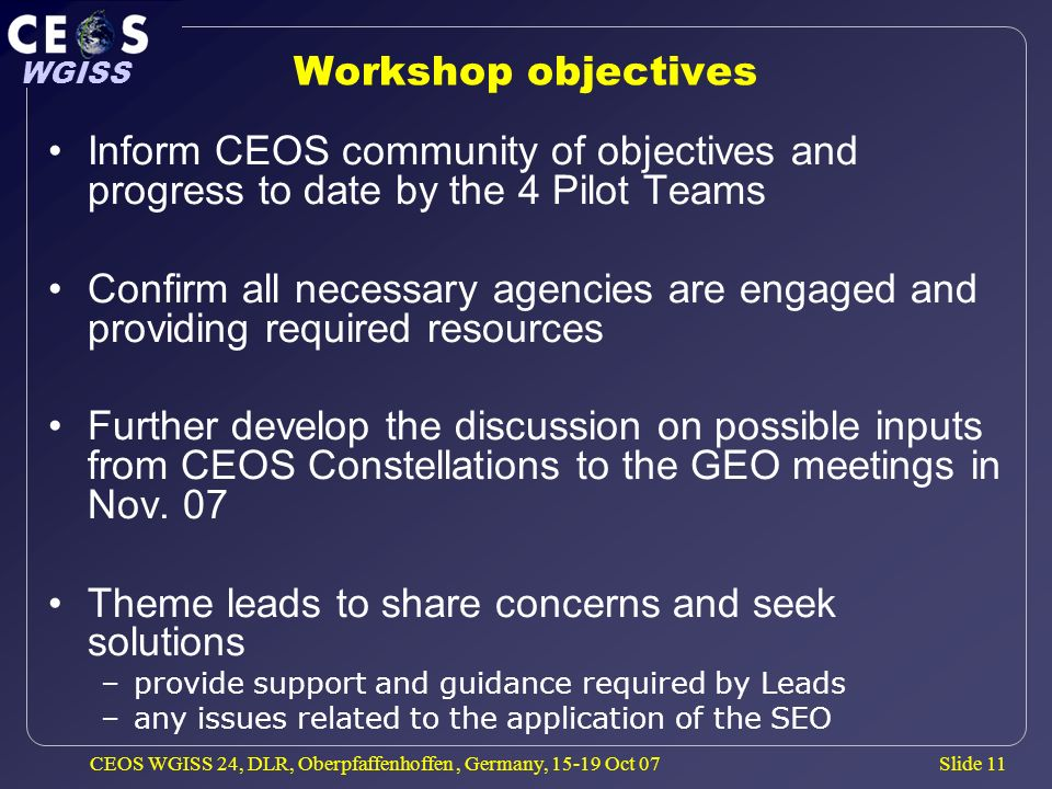Slide 11 WGISS CEOS WGISS 24, DLR, Oberpfaffenhoffen, Germany, 15-19 Oct 07 Workshop objectives Inform CEOS community of objectives and progress to da