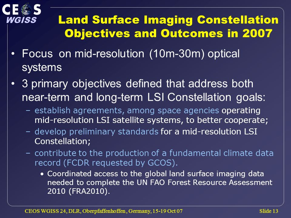 Slide 13 WGISS CEOS WGISS 24, DLR, Oberpfaffenhoffen, Germany, 15-19 Oct 07 Land Surface Imaging Constellation Objectives and Outcomes in 2007 Focus o