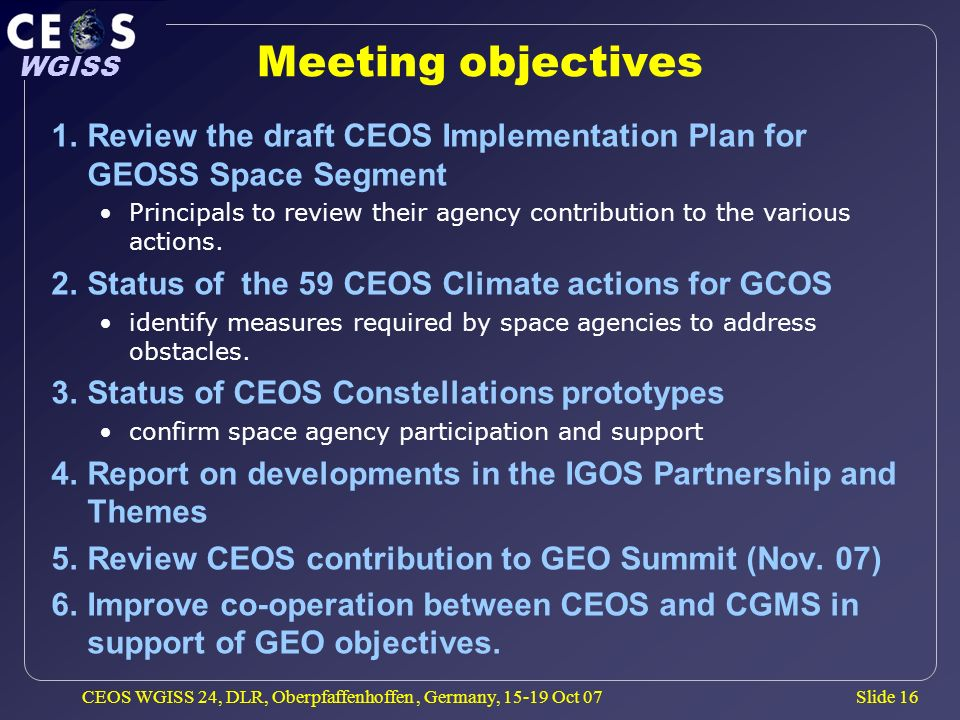 Slide 16 WGISS CEOS WGISS 24, DLR, Oberpfaffenhoffen, Germany, 15-19 Oct 07 Meeting objectives 1.Review the draft CEOS Implementation Plan for GEOSS S