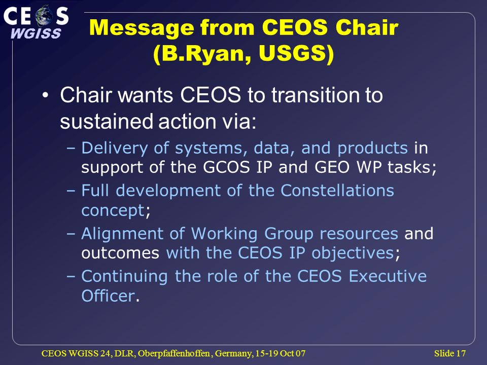 Slide 17 WGISS CEOS WGISS 24, DLR, Oberpfaffenhoffen, Germany, 15-19 Oct 07 Message from CEOS Chair (B.Ryan, USGS) Chair wants CEOS to transition to sustained action via: –Delivery of systems, data, and products in support of the GCOS IP and GEO WP tasks; –Full development of the Constellations concept; –Alignment of Working Group resources and outcomes with the CEOS IP objectives; –Continuing the role of the CEOS Executive Officer.