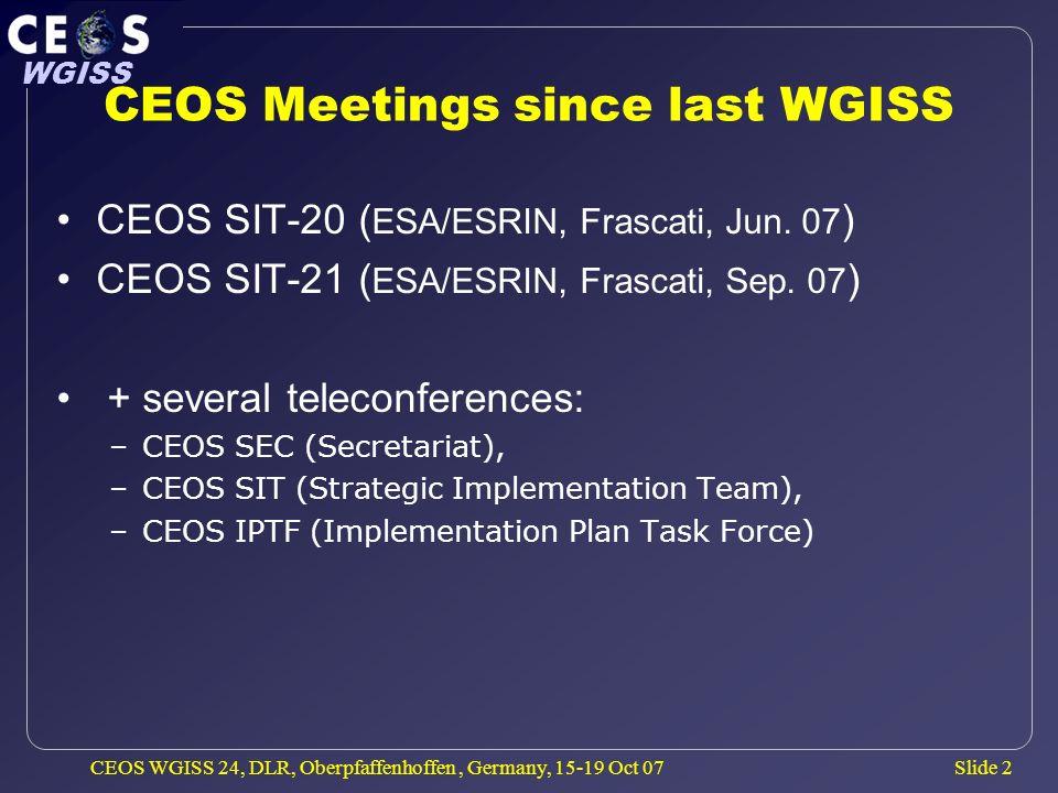 Slide 2 WGISS CEOS WGISS 24, DLR, Oberpfaffenhoffen, Germany, 15-19 Oct 07 CEOS Meetings since last WGISS CEOS SIT-20 ( ESA/ESRIN, Frascati, Jun.