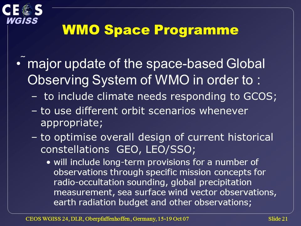 Slide 21 WGISS CEOS WGISS 24, DLR, Oberpfaffenhoffen, Germany, 15-19 Oct 07 WMO Space Programme major update of the space-based Global Observing System of WMO in order to : – to include climate needs responding to GCOS; –to use different orbit scenarios whenever appropriate; –to optimise overall design of current historical constellations GEO, LEO/SSO; will include long-term provisions for a number of observations through specific mission concepts for radio-occultation sounding, global precipitation measurement, sea surface wind vector observations, earth radiation budget and other observations;