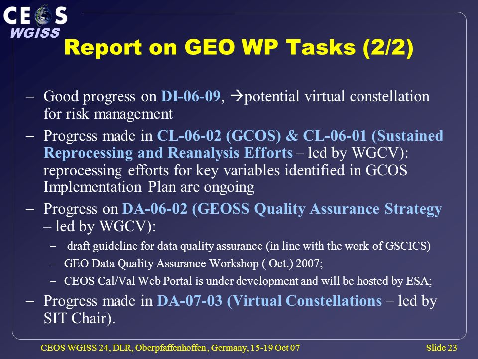 Slide 23 WGISS CEOS WGISS 24, DLR, Oberpfaffenhoffen, Germany, 15-19 Oct 07 Report on GEO WP Tasks (2/2) Good progress on DI-06-09, potential virtual constellation for risk management Progress made in CL-06-02 (GCOS) & CL-06-01 (Sustained Reprocessing and Reanalysis Efforts – led by WGCV): reprocessing efforts for key variables identified in GCOS Implementation Plan are ongoing Progress on DA-06-02 (GEOSS Quality Assurance Strategy – led by WGCV): draft guideline for data quality assurance (in line with the work of GSCICS) GEO Data Quality Assurance Workshop ( Oct.) 2007; CEOS Cal/Val Web Portal is under development and will be hosted by ESA; Progress made in DA-07-03 (Virtual Constellations – led by SIT Chair).