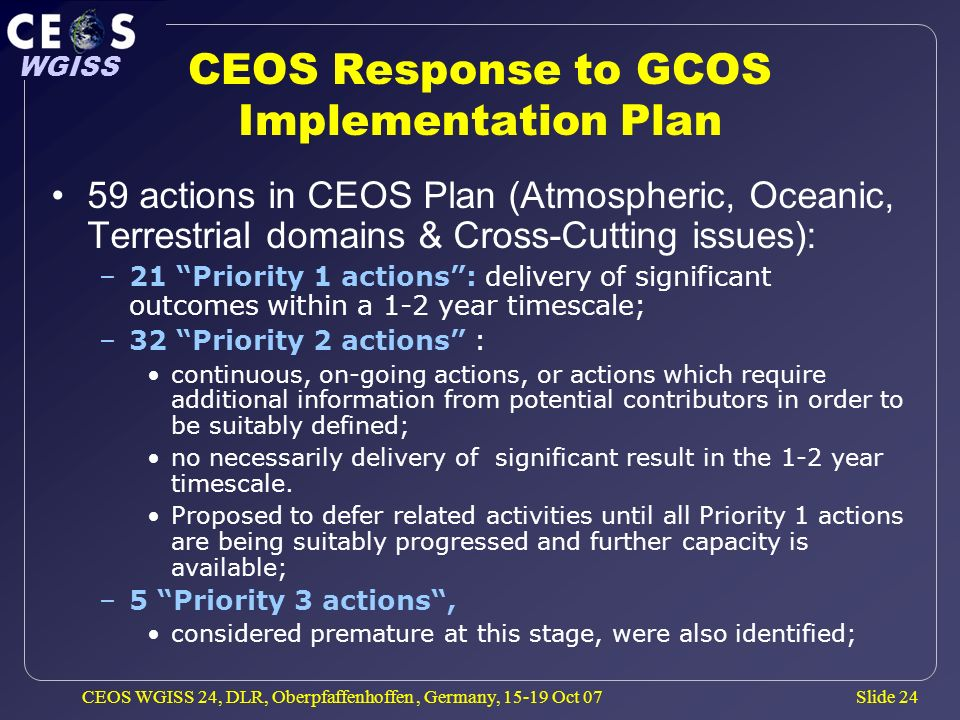 Slide 24 WGISS CEOS WGISS 24, DLR, Oberpfaffenhoffen, Germany, 15-19 Oct 07 CEOS Response to GCOS Implementation Plan 59 actions in CEOS Plan (Atmospheric, Oceanic, Terrestrial domains & Cross-Cutting issues): –21 Priority 1 actions: delivery of significant outcomes within a 1-2 year timescale; –32 Priority 2 actions : continuous, on-going actions, or actions which require additional information from potential contributors in order to be suitably defined; no necessarily delivery of significant result in the 1-2 year timescale.