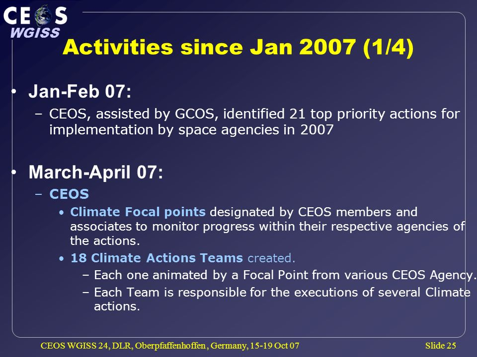 Slide 25 WGISS CEOS WGISS 24, DLR, Oberpfaffenhoffen, Germany, 15-19 Oct 07 Activities since Jan 2007 (1/4) Jan-Feb 07: –CEOS, assisted by GCOS, identified 21 top priority actions for implementation by space agencies in 2007 March-April 07: –CEOS Climate Focal points designated by CEOS members and associates to monitor progress within their respective agencies of the actions.