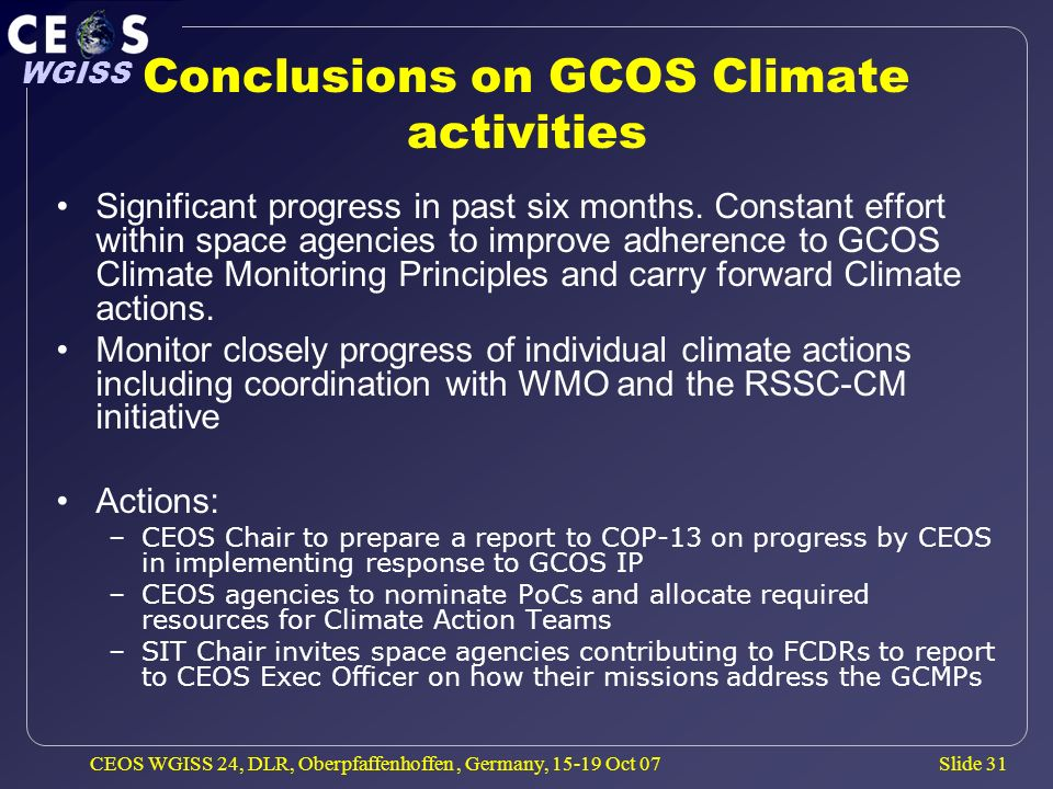 Slide 31 WGISS CEOS WGISS 24, DLR, Oberpfaffenhoffen, Germany, 15-19 Oct 07 Conclusions on GCOS Climate activities Significant progress in past six mo