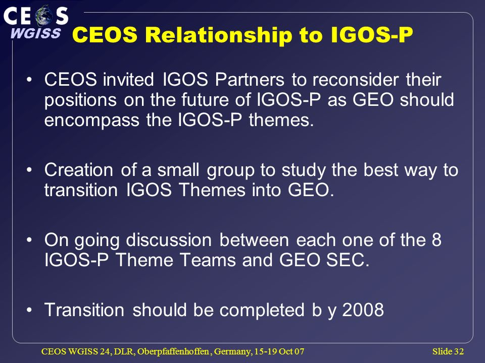 Slide 32 WGISS CEOS WGISS 24, DLR, Oberpfaffenhoffen, Germany, 15-19 Oct 07 CEOS Relationship to IGOS-P CEOS invited IGOS Partners to reconsider their