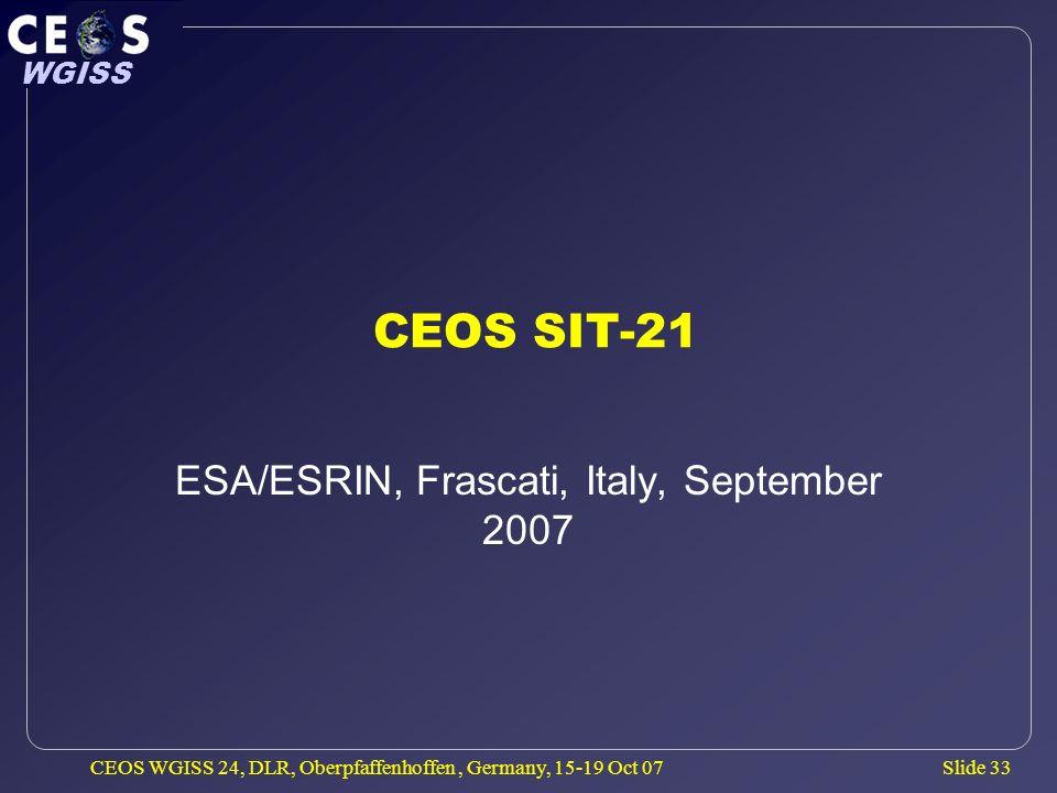 Slide 33 WGISS CEOS WGISS 24, DLR, Oberpfaffenhoffen, Germany, 15-19 Oct 07 CEOS SIT-21 ESA/ESRIN, Frascati, Italy, September 2007