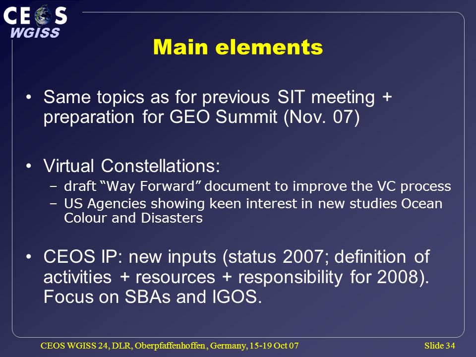 Slide 34 WGISS CEOS WGISS 24, DLR, Oberpfaffenhoffen, Germany, 15-19 Oct 07 Main elements Same topics as for previous SIT meeting + preparation for GEO Summit (Nov.
