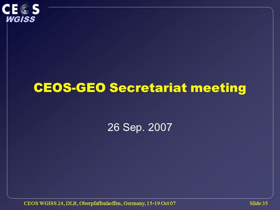 Slide 35 WGISS CEOS WGISS 24, DLR, Oberpfaffenhoffen, Germany, 15-19 Oct 07 CEOS-GEO Secretariat meeting 26 Sep.