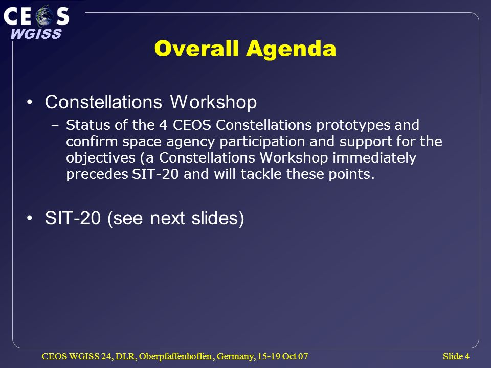Slide 4 WGISS CEOS WGISS 24, DLR, Oberpfaffenhoffen, Germany, 15-19 Oct 07 Overall Agenda Constellations Workshop –Status of the 4 CEOS Constellations prototypes and confirm space agency participation and support for the objectives (a Constellations Workshop immediately precedes SIT-20 and will tackle these points.