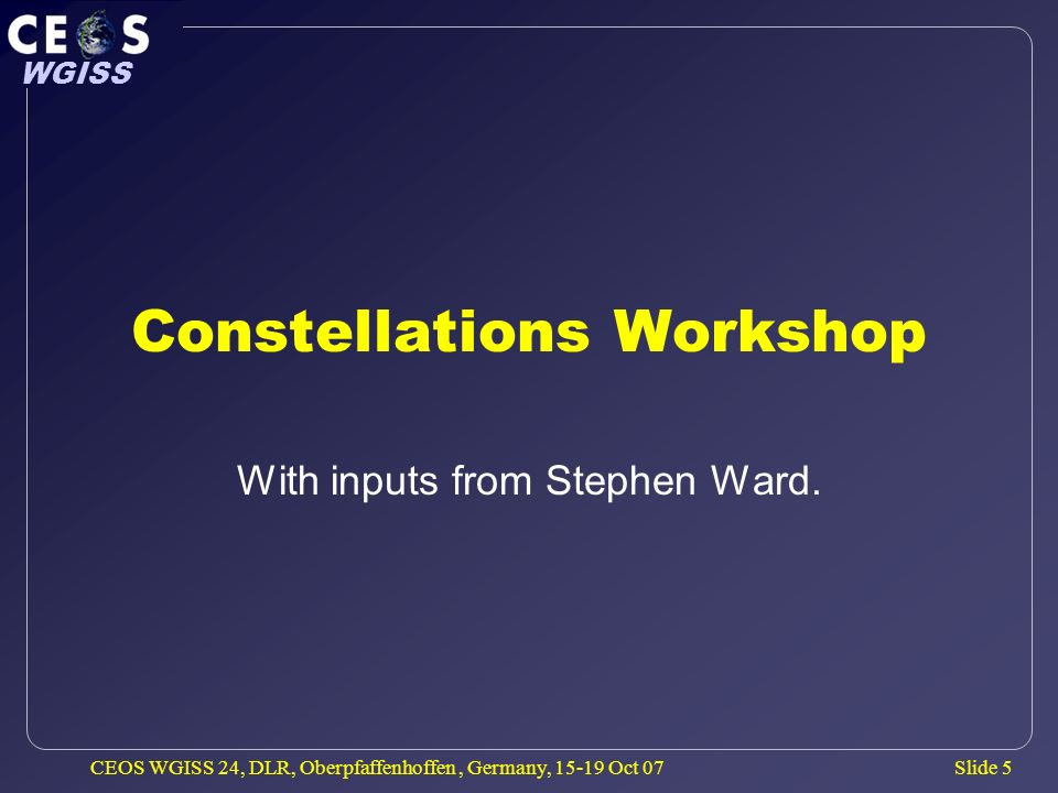 Slide 36 WGISS CEOS WGISS 24, DLR, Oberpfaffenhoffen, Germany, 15-19 Oct 07 CEOS-GEO Implementation Steering Group Creation of CEOS-GEO Implementation Steering Group to better focus CEOS tasks and activities in addressing the GEOSS space component.