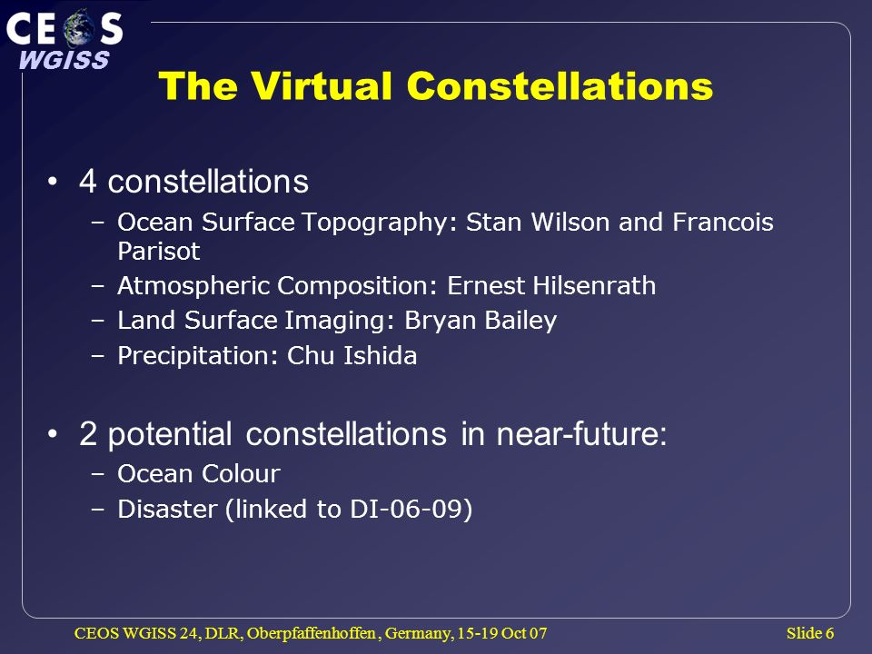 Slide 6 WGISS CEOS WGISS 24, DLR, Oberpfaffenhoffen, Germany, 15-19 Oct 07 The Virtual Constellations 4 constellations –Ocean Surface Topography: Stan
