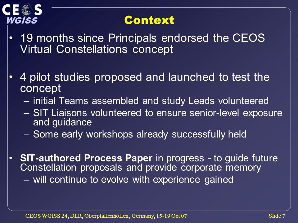 Slide 7 WGISS CEOS WGISS 24, DLR, Oberpfaffenhoffen, Germany, 15-19 Oct 07 Context 19 months since Principals endorsed the CEOS Virtual Constellations concept 4 pilot studies proposed and launched to test the concept –initial Teams assembled and study Leads volunteered –SIT Liaisons volunteered to ensure senior-level exposure and guidance –Some early workshops already successfully held SIT-authored Process Paper in progress - to guide future Constellation proposals and provide corporate memory –will continue to evolve with experience gained