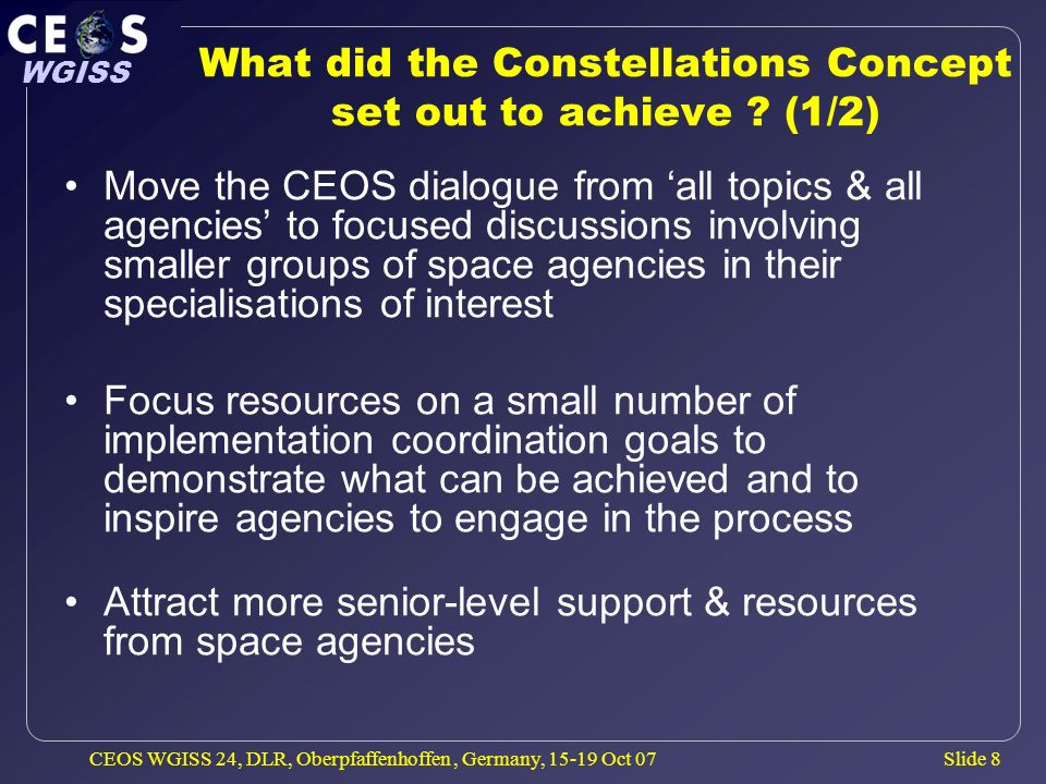 Slide 8 WGISS CEOS WGISS 24, DLR, Oberpfaffenhoffen, Germany, 15-19 Oct 07 What did the Constellations Concept set out to achieve ? (1/2) Move the CEO