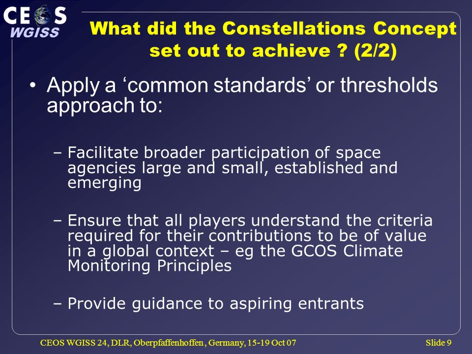 Slide 9 WGISS CEOS WGISS 24, DLR, Oberpfaffenhoffen, Germany, 15-19 Oct 07 What did the Constellations Concept set out to achieve ? (2/2) Apply a comm