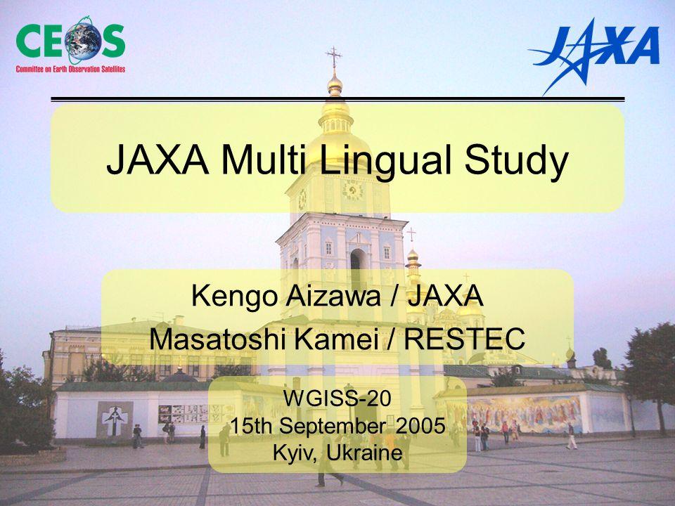 JAXA Multi Lingual Study Kengo Aizawa / JAXA Masatoshi Kamei / RESTEC WGISS-20 15th September 2005 Kyiv, Ukraine