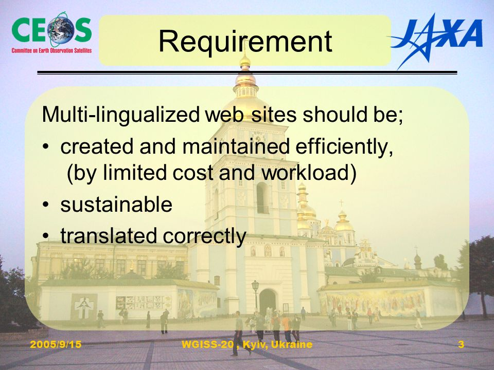 2005/9/15WGISS-20, Kyiv, Ukraine3 Requirement Multi-lingualized web sites should be; created and maintained efficiently, (by limited cost and workload) sustainable translated correctly