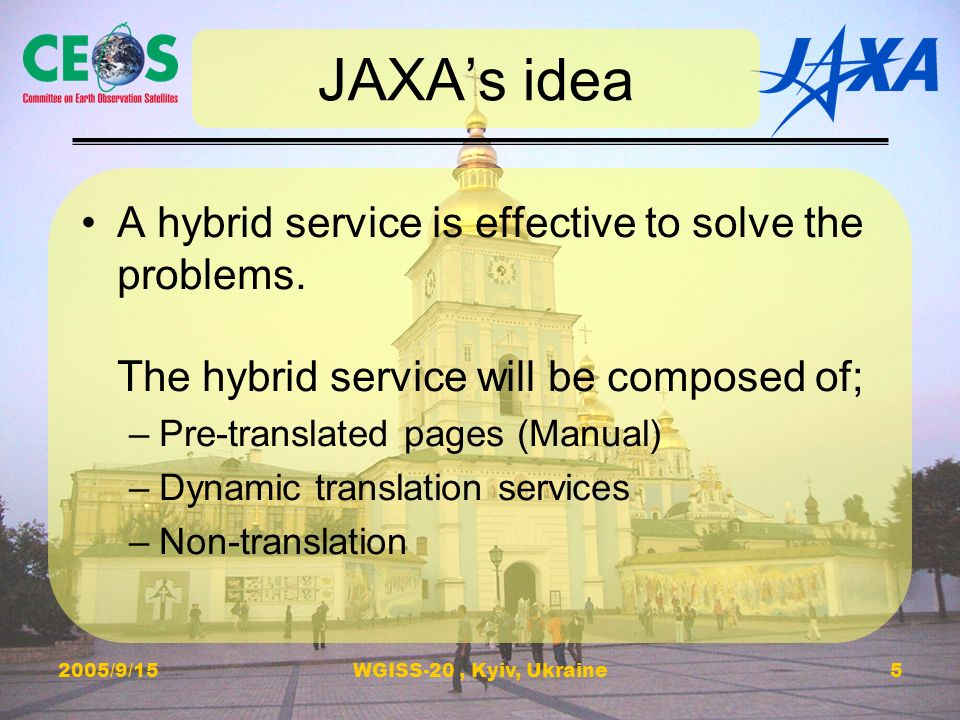2005/9/15WGISS-20, Kyiv, Ukraine5 JAXAs idea A hybrid service is effective to solve the problems. The hybrid service will be composed of; –Pre-transla