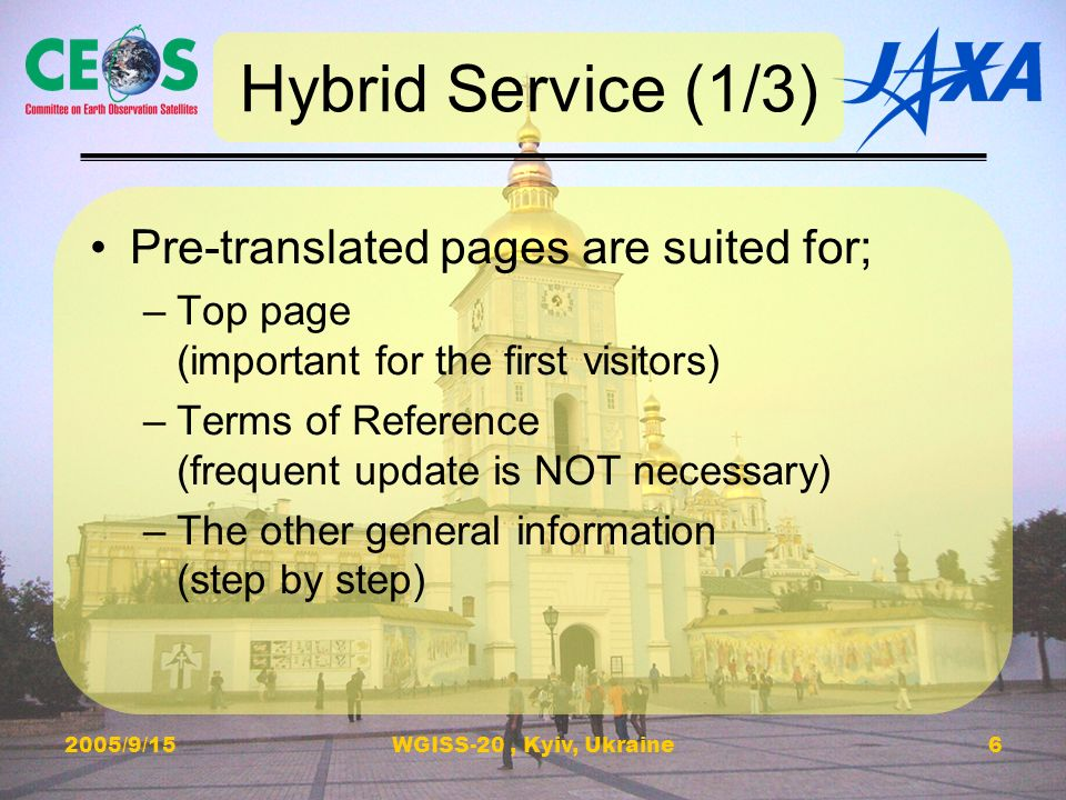 2005/9/15WGISS-20, Kyiv, Ukraine6 Hybrid Service (1/3) Pre-translated pages are suited for; –Top page (important for the first visitors) –Terms of Reference (frequent update is NOT necessary) –The other general information (step by step)