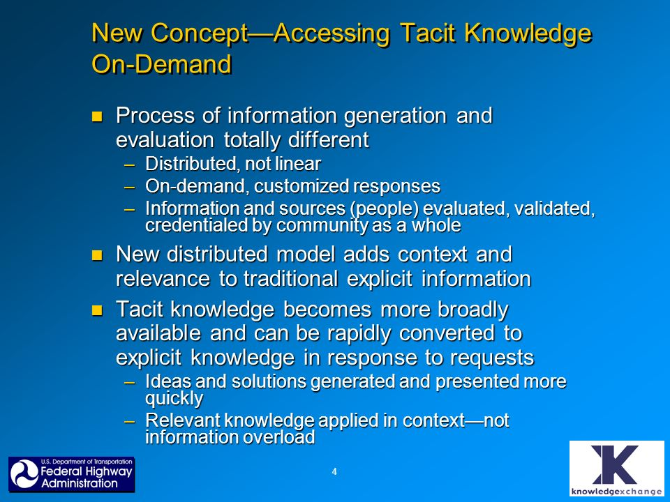 4 New ConceptAccessing Tacit Knowledge On-Demand Process of information generation and evaluation totally different Process of information generation and evaluation totally different –Distributed, not linear –On-demand, customized responses –Information and sources (people) evaluated, validated, credentialed by community as a whole New distributed model adds context and relevance to traditional explicit information New distributed model adds context and relevance to traditional explicit information Tacit knowledge becomes more broadly available and can be rapidly converted to explicit knowledge in response to requests Tacit knowledge becomes more broadly available and can be rapidly converted to explicit knowledge in response to requests –Ideas and solutions generated and presented more quickly –Relevant knowledge applied in contextnot information overload