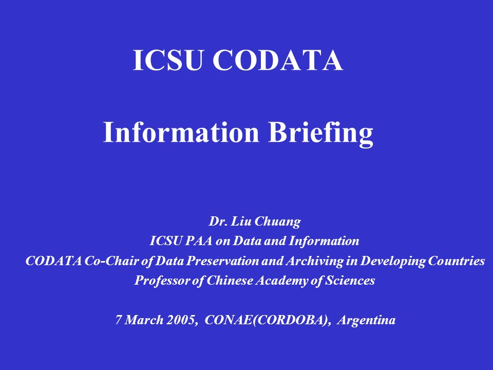 ICSU CODATA Information Briefing Dr. Liu Chuang ICSU PAA on Data and Information CODATA Co-Chair of Data Preservation and Archiving in Developing Coun