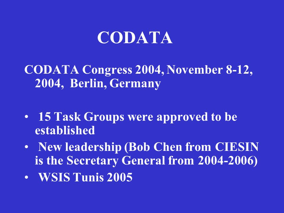 CODATA CODATA Congress 2004, November 8-12, 2004, Berlin, Germany 15 Task Groups were approved to be established New leadership (Bob Chen from CIESIN is the Secretary General from 2004-2006) WSIS Tunis 2005