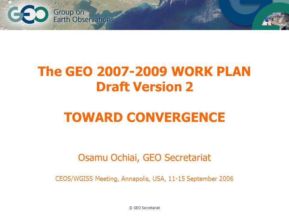 © GEO Secretariat The GEO 2007-2009 WORK PLAN Draft Version 2 TOWARD CONVERGENCE Osamu Ochiai, GEO Secretariat CEOS/WGISS Meeting, Annapolis, USA, 11-