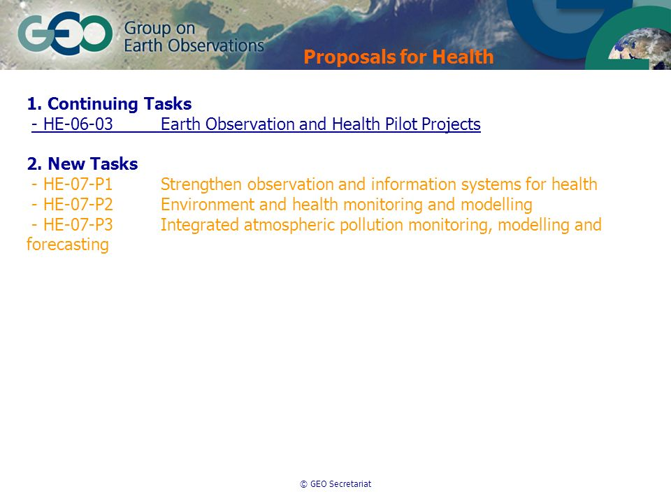 © GEO Secretariat Proposals for Health 1. Continuing Tasks - HE-06-03Earth Observation and Health Pilot Projects 2. New Tasks - HE-07-P1Strengthen obs