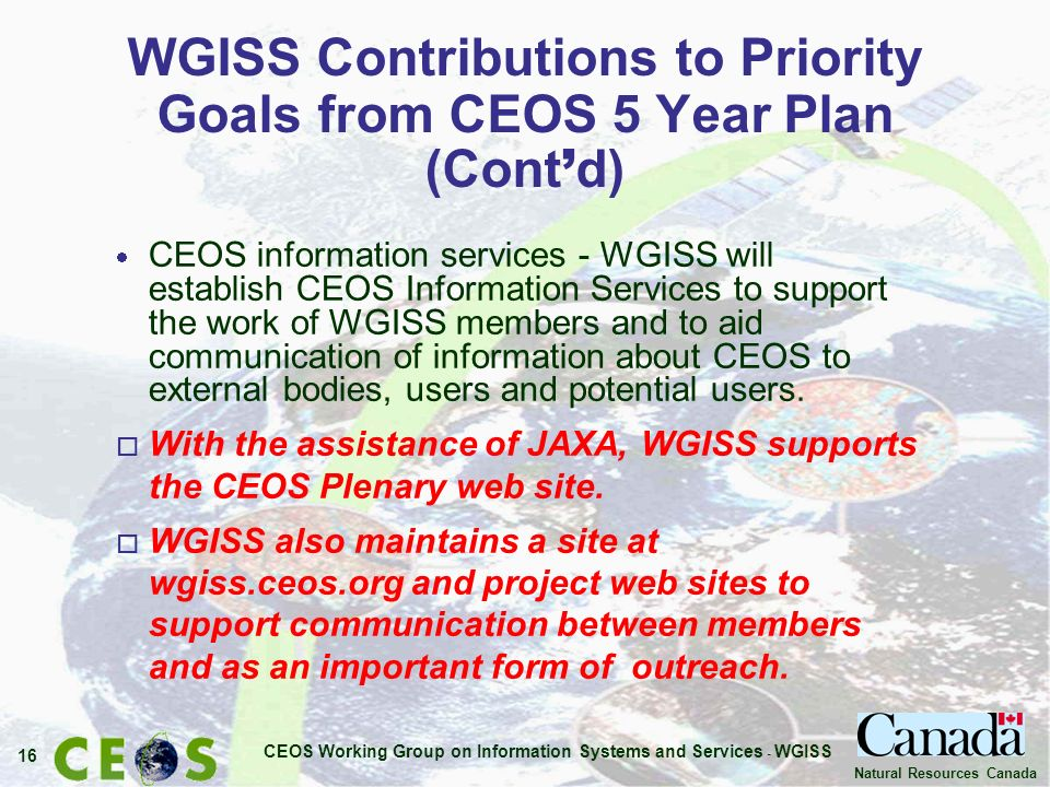 CEOS Working Group on Information Systems and Services - WGISS 16 Natural Resources Canada WGISS Contributions to Priority Goals from CEOS 5 Year Plan (Cont d) CEOS information services - WGISS will establish CEOS Information Services to support the work of WGISS members and to aid communication of information about CEOS to external bodies, users and potential users.