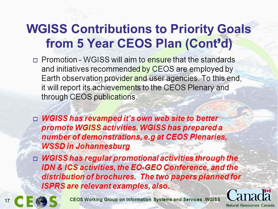 CEOS Working Group on Information Systems and Services - WGISS 17 Natural Resources Canada WGISS Contributions to Priority Goals from 5 Year CEOS Plan (Cont d) o Promotion - WGISS will aim to ensure that the standards and initiatives recommended by CEOS are employed by Earth observation provider and user agencies.