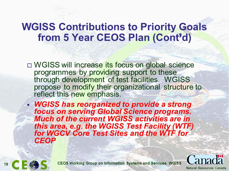 CEOS Working Group on Information Systems and Services - WGISS 19 Natural Resources Canada WGISS Contributions to Priority Goals from 5 Year CEOS Plan (Cont d) o WGISS will increase its focus on global science programmes by providing support to these through development of test facilities.